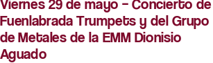 Viernes 29 de mayo – Concierto de Fuenlabrada Trumpets y del Grupo de Metales de la EMM Dionisio Aguado