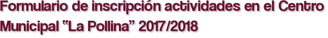 """Formulario de inscripción actividades en el Centro Municipal """"La Pollina"""" 2017/2018"""