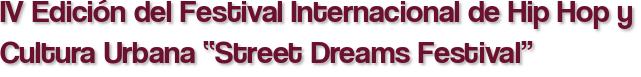 """IV Edición del Festival Internacional de Hip Hop y Cultura Urbana """"Street Dreams Festival"""""""