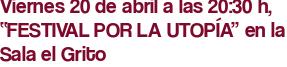 """Viernes 20 de abril a las 20:30 h, """"FESTIVAL POR LA UTOPÍA"""" en la Sala el Grito"""