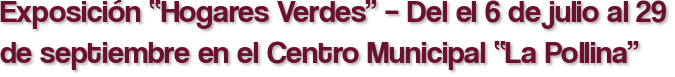 """Exposición """"Hogares Verdes"""" – Del el 6 de julio al 29 de septiembre en el Centro Municipal """"La Pollina"""""""