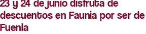 23 y 24 de junio disfruta de descuentos en Faunia por ser de Fuenla