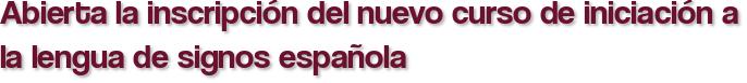 Abierta la inscripción del nuevo curso de iniciación a la lengua de signos española