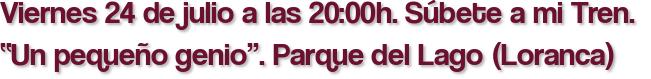 """Viernes 24 de julio a las 20:00h. Súbete a mi Tren.  """"Un pequeño genio"""". Parque del Lago (Loranca)"""