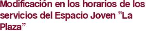 """Modificación en los horarios de los servicios del Espacio Joven """"La Plaza"""""""