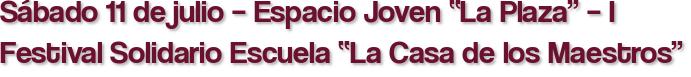"""Sábado 11 de julio – Espacio Joven """"La Plaza"""" – I Festival Solidario Escuela """"La Casa de los Maestros"""""""