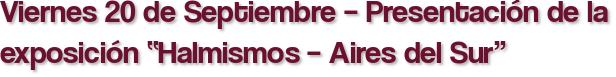"""Viernes 20 de Septiembre – Presentación de la exposición """"Halmismos – Aires del Sur"""""""