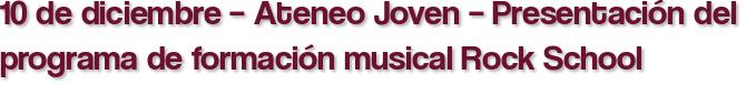 10 de diciembre – Ateneo Joven – Presentación del programa de formación musical Rock School