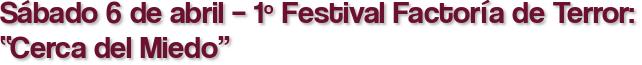 """Sábado 6 de abril – 1º Festival Factoría de Terror: """"Cerca del Miedo"""""""