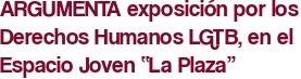 """ARGUMENTA exposición por los Derechos Humanos LGTB, en el Espacio Joven """"La Plaza"""""""