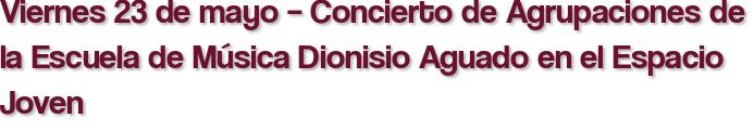 Viernes 23 de mayo – Concierto de Agrupaciones de la Escuela de Música Dionisio Aguado en el Espacio Joven