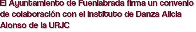 El Ayuntamiento de Fuenlabrada firma un convenio de colaboración con el Instituto de Danza Alicia Alonso de la URJC