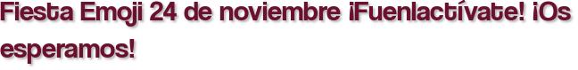 Fiesta Emoji 24 de noviembre ¡Fuenlactívate! ¡Os esperamos!