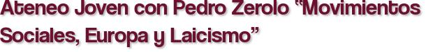 """Ateneo Joven con Pedro Zerolo """"Movimientos Sociales, Europa y Laicismo"""""""