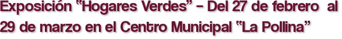 """Exposición """"Hogares Verdes"""" – Del 27 de febrero  al 29 de marzo en el Centro Municipal """"La Pollina"""""""