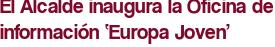 El Alcalde inaugura la Oficina de información 'Europa Joven'
