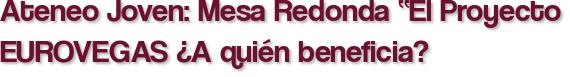 """Ateneo Joven: Mesa Redonda """"El Proyecto EUROVEGAS ¿A quién beneficia?"""