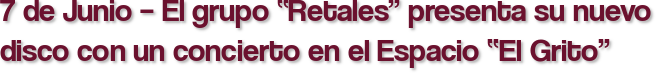 """7 de Junio – El grupo """"Retales"""" presenta su nuevo disco con un concierto en el Espacio """"El Grito"""""""