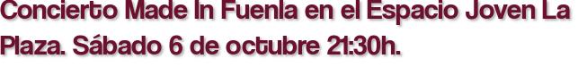 Concierto Made In Fuenla en el Espacio Joven La Plaza. Sábado 6 de octubre 21:30h.