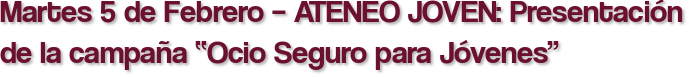 """Martes 5 de Febrero – ATENEO JOVEN: Presentación de la campaña """"Ocio Seguro para Jóvenes"""""""