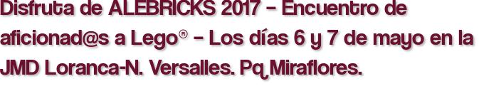 Disfruta de ALEBRICKS 2017 – Encuentro de aficionad@s a Lego® – Los días 6 y 7 de mayo en la JMD Loranca-N. Versalles. Pq Miraflores.