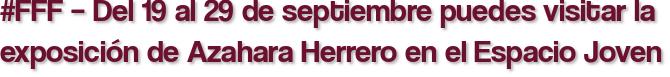 #FFF – Del 19 al 29 de septiembre puedes visitar la exposición de Azahara Herrero en el Espacio Joven