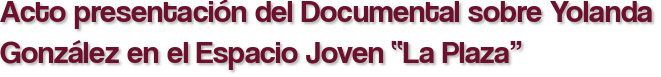 """Acto presentación del Documental sobre Yolanda González en el Espacio Joven """"La Plaza"""""""