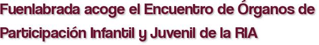 Fuenlabrada acoge el Encuentro de Órganos de Participación Infantil y Juvenil de la RIA