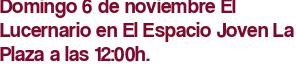 Domingo 6 de noviembre El Lucernario en El Espacio Joven La Plaza a las 12:00h.