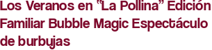 """Los Veranos en """"La Pollina"""" Edición Familiar Bubble Magic Espectáculo de burbujas"""