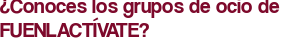 ¿Conoces los grupos de ocio de FUENLACTÍVATE?