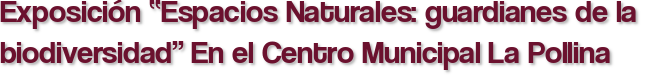 """Exposición """"Espacios Naturales: guardianes de la biodiversidad"""" En el Centro Municipal La Pollina"""
