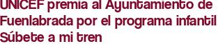 UNICEF premia al Ayuntamiento de Fuenlabrada por el programa infantil Súbete a mi tren