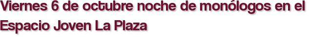 Viernes 6 de octubre noche de monólogos en el Espacio Joven La Plaza