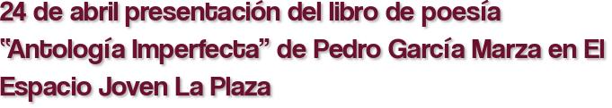 """24 de abril presentación del libro de poesía """"Antología Imperfecta"""" de Pedro García Marza en El Espacio Joven La Plaza"""