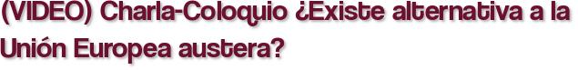 (VIDEO) Charla-Coloquio ¿Existe alternativa a la Unión Europea austera?