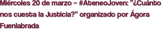 """Miércoles 20 de marzo – #AteneoJoven: """"¿Cuánto nos cuesta la Justicia?"""" organizado por Ágora Fuenlabrada"""