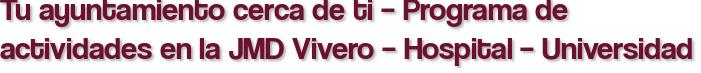 Tu ayuntamiento cerca de ti – Programa de actividades en la JMD Vivero – Hospital – Universidad