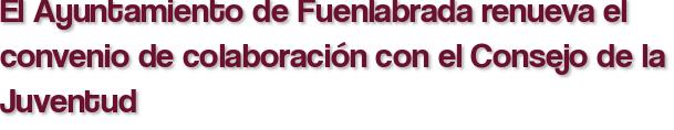 El Ayuntamiento de Fuenlabrada renueva el convenio de colaboración con el Consejo de la Juventud
