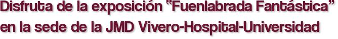 """Disfruta de la exposición """"Fuenlabrada Fantástica"""" en la sede de la JMD Vivero-Hospital-Universidad"""