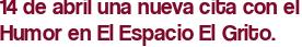 14 de abril una nueva cita con el Humor en El Espacio El Grito.