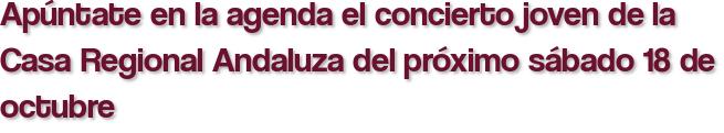 Apúntate en la agenda el concierto joven de la Casa Regional Andaluza del próximo sábado 18 de octubre