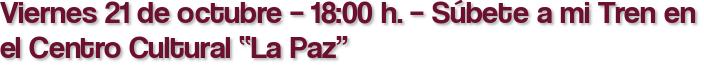 """Viernes 21 de octubre – 18:00 h. – Súbete a mi Tren en el Centro Cultural """"La Paz"""""""