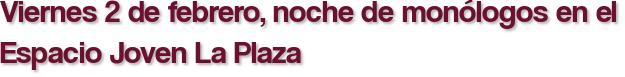 Viernes 2 de febrero, noche de monólogos en el Espacio Joven La Plaza