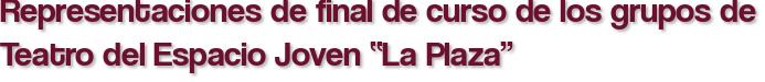 """Representaciones de final de curso de los grupos de Teatro del Espacio Joven """"La Plaza"""""""