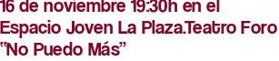 """16 de noviembre 19:30h en el Espacio Joven La Plaza.Teatro Foro """"No Puedo Más"""""""