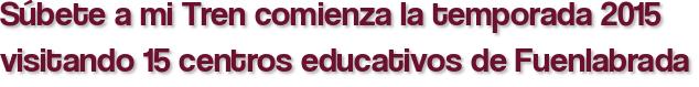Súbete a mi Tren comienza la temporada 2015 visitando 15 centros educativos de Fuenlabrada
