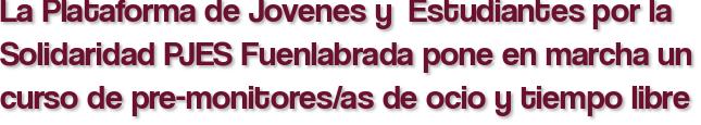 La Plataforma de Jovenes y  Estudiantes por la Solidaridad PJES Fuenlabrada pone en marcha un curso de pre-monitores/as de ocio y tiempo libre