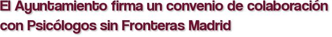 El Ayuntamiento firma un convenio de colaboración con Psicólogos sin Fronteras Madrid