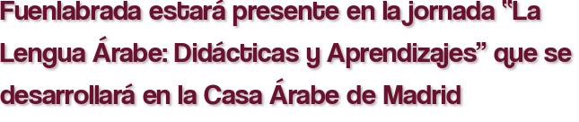 """Fuenlabrada estará presente en la jornada """"La Lengua Árabe: Didácticas y Aprendizajes"""" que se desarrollará en la Casa Árabe de Madrid"""